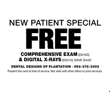 New Patient Special Free Comprehensive Exam (D0150) & Digital X-Rays (D0210) Save $440!. Present this card at time of service. Not valid with other offers or prior services.