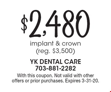 $2,480 implant & crown (reg. $3,500). With this coupon. Not valid with other offers or prior purchases. Expires 3-31-20.