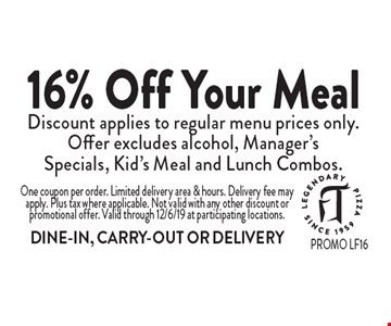 16% Off Your Meal Discount applies to regular menu prices only. Offer excludes alcohol, Manager's Specials, Kid's Meal and Lunch Combos. One coupon per order. Limited delivery area & hours. Delivery fee may apply. Plus tax where applicable. Not valid with any other discount or promotional offer. Valid through 12/6/19 at participating locations. DINE-IN, CARRY-OUT OR DELIVERY