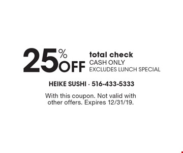 25% OFF total check. Cash only. Excludes lunch special. With this coupon. Not valid with other offers. Expires 12/31/19.