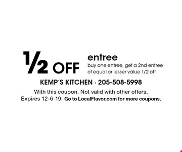 1/2 Off entree buy one entree, get a 2nd entree of equal or lesser value 1/2 off. With this coupon. Not valid with other offers.Expires 12-6-19. Go to LocalFlavor.com for more coupons.