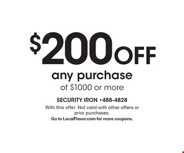$200 Off any purchase of $1000 or more. With this offer. Not valid with other offers or prior purchases. Go to LocalFlavor.com for more coupons.