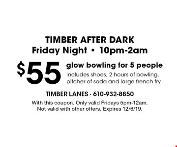 TIMBER AFTER DARK Friday Night - 10pm-2am. $55 glow bowling for 5 people. Includes shoes, 2 hours of bowling, pitcher of soda and large french fry. With this coupon. Only valid Fridays 5pm-12am. Not valid with other offers. Expires 12/6/19.
