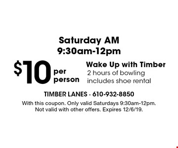 Saturday AM 9:30am-12pm $10 per person. Wake Up with Timber. 2 hours of bowling. Includes shoe rental. With this coupon. Only valid Saturdays 9:30am-12pm. Not valid with other offers. Expires 12/6/19.