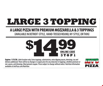 Large 3 topping a large pizza with premium mozzarella & 3 toppings (Available in detroit-style, hand-tossed round, ny-style, or thin) $14.99 online code 3TOP1. Expires 01/15/20. Wheeling location only. Extra toppings, substitutions, extra dipping sauces, dressings, tax and delivery additional. There will be no changes in coupon price for any reduction in toppings, whether premium or not, sauces, and dressings. Must present coupon. prices subject to change without notice. Nutrition information available at jetspizza.Com/nutrition