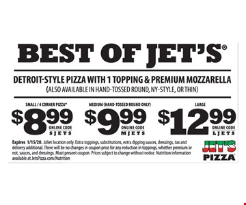 Best of jet's detroit-style pizza with 1 topping & premium mozzarella (Also available in hand-tossed round, ny-style, or thin) $8.99 Online code S j e t s Small / 4 corner pizza $9.99 Medium (hand-tossed round only) Online code M j e t s Large $12.99 online code Ljets. Expires 01/15/20. Wheeling location only. Extra toppings, substitutions, extra dipping sauces, dressings, tax and delivery additional. There will be no changes in coupon price for any reduction in toppings, whether premium or not, sauces, and dressings. Must present coupon. prices subject to change without notice. Nutrition information available at jetspizza.Com/nutrition