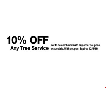 10% Off Any Tree Service. Not to be combined with any other coupons or specials. With coupon. Expires 12/6/19.