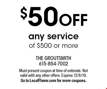 $50 OFF any service of $500 or more. Must present coupon at time of estimate. Not valid with any other offers. Expires 12/6/19. Go to LocalFlavor.com for more coupons.