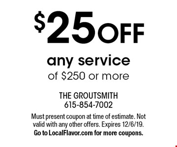 $25 OFF any service of $250 or more. Must present coupon at time of estimate. Not valid with any other offers. Expires 12/6/19. Go to LocalFlavor.com for more coupons.