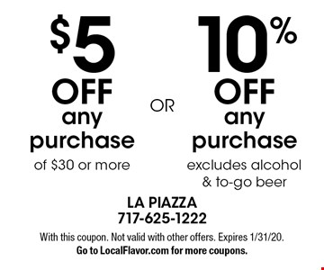 10% off any purchase excludes alcohol & to-go beer. $5 off any purchase of $30 or more. With this coupon. Not valid with other offers. Expires 1/31/20. Go to LocalFlavor.com for more coupons.