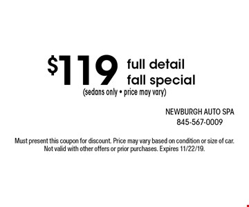 $119 (sedans only - price may vary) full detail fall special. Must present this coupon for discount. Price may vary based on condition or size of car. Not valid with other offers or prior purchases. Expires 11/22/19.
