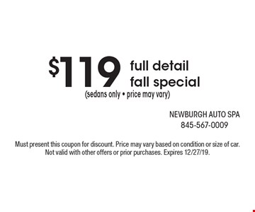 $119 (sedans only - price may vary)full detailfall special . Must present this coupon for discount. Price may vary based on condition or size of car. Not valid with other offers or prior purchases. Expires 12/27/19.