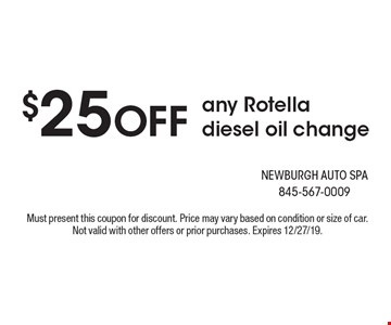 $25 OFF any Rotella diesel oil change. Must present this coupon for discount. Price may vary based on condition or size of car. Not valid with other offers or prior purchases. Expires 12/27/19.