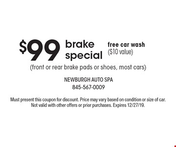 $99 brake special (front or rear brake pads or shoes, most cars)free car wash ($10 value) . Must present this coupon for discount. Price may vary based on condition or size of car. Not valid with other offers or prior purchases. Expires 12/27/19.