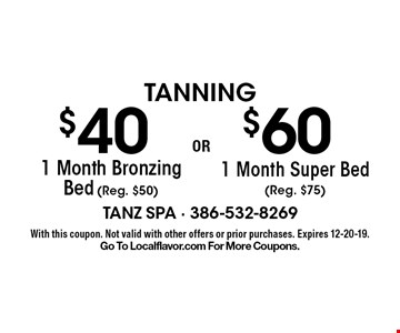 Tanning. $40 1 Month Bronzing Bed (Reg. $50) OR $60 1 Month Super Bed (Reg. $75). With this coupon. Not valid with other offers or prior purchases. Expires 12-20-19. Go To Localflavor.com For More Coupons.