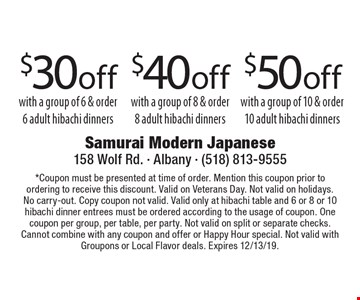 $30 off with a group of 6 & order 6 adult hibachi dinners. $40 off with a group of 8 & order 8 adult hibachi dinners. $50 off with a group of 10 & order 10 adult hibachi dinners. *Coupon must be presented at time of order. Mention this coupon prior to ordering to receive this discount. Valid on Veterans Day. Not valid on holidays. No carry-out. Copy coupon not valid. Valid only at hibachi table and 6 or 8 or 10 hibachi dinner entrees must be ordered according to the usage of coupon. One coupon per group, per table, per party. Not valid on split or separate checks. Cannot combine with any coupon and offer or Happy Hour special. Not valid with Groupons or Local Flavor deals. Expires 12/13/19.