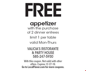 Free appetizer with the purchase of 2 dinner entrees limit 1 per table valid Mon-Thurs. With this coupon. Not valid with other offers. Expires 12-27-19. Go to LocalFlavor.com for more coupons.