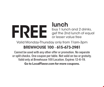 FREE lunch. Buy 1 lunch and 2 drinks, get the 2nd lunch of equal or lesser value free. Valid Monday-Thursday only from 11am-3pm. Cannot be used with any other offer or promotion. No separate or split checks. One coupon per table. Not valid on tax or gratuity. Valid only at Brewhouse 100 Location. Expires 12-6-19. Go to LocalFlavor.com for more coupons.