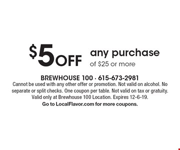 $5 off any purchase of $25 or more. Cannot be used with any other offer or promotion. Not valid on alcohol. No separate or split checks. One coupon per table. Not valid on tax or gratuity. Valid only at Brewhouse 100 Location. Expires 12-6-19. Go to LocalFlavor.com for more coupons.