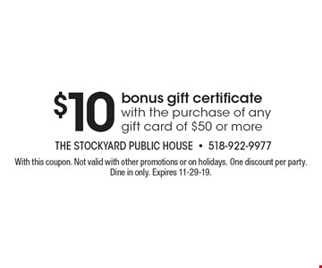 $10 bonus gift certificate with the purchase of any gift card of $50 or more. With this coupon. Not valid with other promotions or on holidays. One discount per party. Dine in only. Expires 11-29-19.