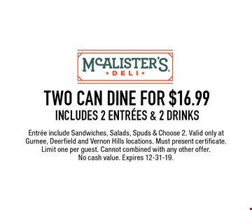 TWO CAN DINE FOR $16.99 includes 2 Entrees & 2 Drinks Entree include Sandwiches, Salads, Spuds & Choose 2. Valid only at Gurnee, Deerfield and Vernon Hills locations. Must present certificate. Limit one per guest. Cannot combined with any other offer. No cash value. Expires 12-31-19.