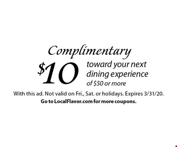 Complimentary $10 toward your next dining experience of $50 or more. With this ad. Not valid on Fri., Sat. or holidays. Expires 3/31/20. Go to LocalFlavor.com for more coupons.