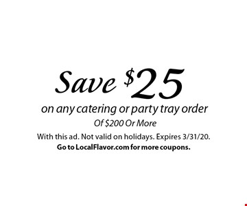 Save $25 on any catering or party tray order of $200 Or More. With this ad. Not valid on holidays. Expires 3/31/20. Go to LocalFlavor.com for more coupons.
