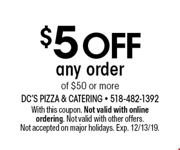 $5 off any order of $50 or more. With this coupon. Not valid with online ordering. Not valid with other offers. Not accepted on major holidays. Exp. 12/13/19.