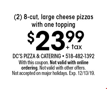$23.99 + tax (2) 8-cut, large cheese pizzas with one topping. With this coupon. Not valid with online ordering. Not valid with other offers. Not accepted on major holidays. Exp. 12/13/19.