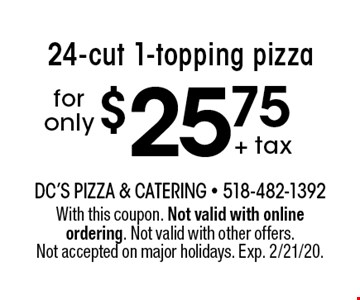 $25.75 + tax for only 24-cut 1-topping pizza. With this coupon. Not valid with online ordering. Not valid with other offers. Not accepted on major holidays. Exp. 2/21/20.