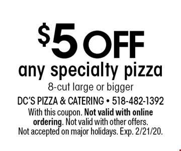 $5 off any specialty pizza 8-cut large or bigger. With this coupon. Not valid with online ordering. Not valid with other offers. Not accepted on major holidays. Exp. 2/21/20.
