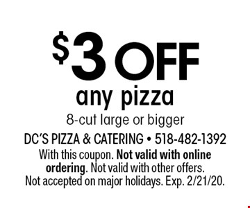 $3 off any pizza 8-cut large or bigger. With this coupon. Not valid with online ordering. Not valid with other offers. Not accepted on major holidays. Exp. 2/21/20.