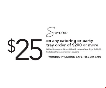 Save $25 on any catering or party tray order of $200 or more. With this coupon. Not valid with other offers. Exp. 3-31-20. Go to LocalFlavor.com for more coupons.