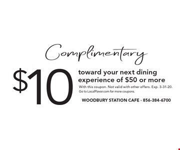 Complimentary$10 toward your next dining experience of $50 or more. With this coupon. Not valid with other offers. Exp. 3-31-20. Go to LocalFlavor.com for more coupons.