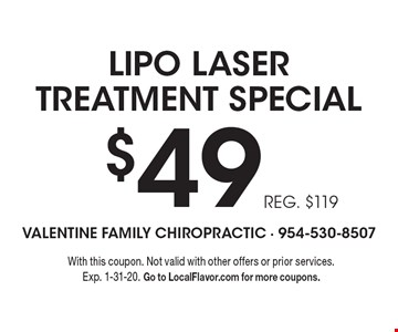 $49 LIPO LASER TREATMENT SPECIAL. REG. $119. With this coupon. Not valid with other offers or prior services. Exp. 1-31-20. Go to LocalFlavor.com for more coupons.