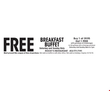 Free Breakfast Buffet Saturday and Sunday Only. Buy 1 at $9.95 Get 1 FREE with purchase of 2 beverages (or $4 upcharge with no beverage purchase) Saturday and Sunday 8am to 1pm. Must present this coupon at time of purchase. Not valid on buffet or with other offers. Not valid on holidays. Expires 12/16/19.