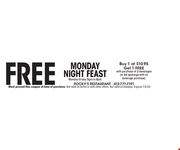Monday Night FeastMonday-Friday 5pm to 8pmFreeBuy 1 at $10.95Get 1 FREEwith purchase of 2 beverages(or $4 upcharge with nobeverage purchase) . Must present this coupon at time of purchase. Not valid on buffet or with other offers. Not valid on holidays. Expires 1/6/20.