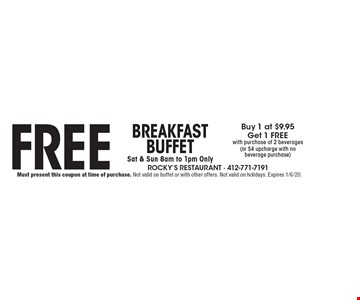 BreakfastBuffetSat & Sun 8am to 1pm OnlyFreeBuy 1 at $9.95Get 1 FREEwith purchase of 2 beverages(or $4 upcharge with nobeverage purchase). Must present this coupon at time of purchase. Not valid on buffet or with other offers. Not valid on holidays. Expires 1/6/20.