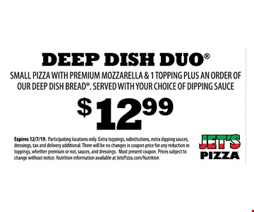 Deep dish duo small pizza with premium mozzarella & 1 topping plus an order of our deep dish bread. Served with your choice of dipping sauce $12.99 Expires 12/7/19. Participating locations only. Extra toppings, substitutions, extra dipping sauces, dressings, tax and delivery additional. There will be no changes in coupon price for any reduction in toppings, whether premium or not, sauces, and dressings. Must present coupon. Prices subject to change without notice. Nutrition information available at JetsPizza.com/Nutrition