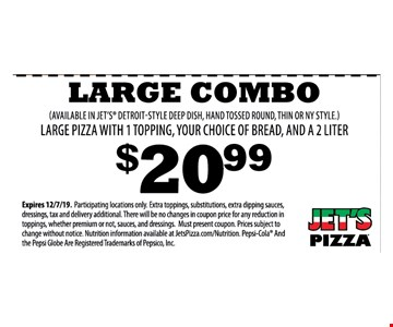 Large Combo (Available In Jet's Detroit-Style Deep Dish, Hand Tossed Round, Thin Or Ny Style.) Large Pizza With 1 Topping, Your Choice Of Bread, And A 2 Liter $20.99 Expires 12/7/19. Participating locations only. Extra toppings, substitutions, extra dipping sauces, dressings, tax and delivery additional. There will be no changes in coupon price for any reduction in toppings, whether premium or not, sauces, and dressings. Must present coupon. Prices subject to change without notice. Nutrition information available at JetsPizza.com/Nutrition. Pepsi-Cola And the Pepsi Globe Are Registered Trademarks of Pepsico, Inc.