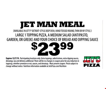 Jet man meal large 1 topping pizza, a mediumsalad (antipasto,garden, or greek) and your choice of bread and dipping sauce (Available in jet's detroit-style deep dish, hand tossed round, thin or ny style.) $23.99 Expires 12/7/19. Participating locations only. Extra toppings, substitutions, extra dipping sauces, dressings, tax and delivery additional. There will be no changes in coupon price for any reduction in toppings, whether premium or not, sauces, and dressings. Must present coupon. Prices subject to change without notice. Nutrition information available at JetsPizza.com/Nutrition