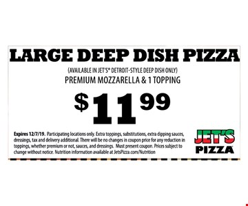 Large Deep Dish Pizza (Available In Jet's Detroit-Style Deep Dish Only) Premium Mozzarella & 1 Topping $11.99Expires 12/7/19. Participating locations only. Extra toppings, substitutions, extra dipping sauces, dressings, tax and delivery additional. There will be no changes in coupon price for any reduction in toppings, whether premium or not, sauces, and dressings. Must present coupon. Prices subject to change without notice. Nutrition information available at JetsPizza.com/Nutrition