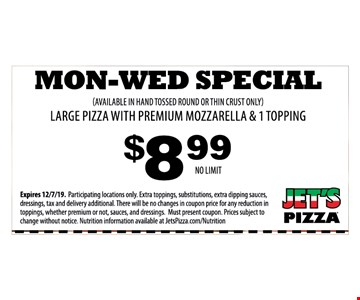 Mon-Wed Special (Available In Hand Tossed Round Or Thin Crust Only) Large Pizza With Premium Mozzarella & 1 Topping $8.99 no LimitExpires 12/7/19. Participating locations only. Extra toppings, substitutions, extra dipping sauces, dressings, tax and delivery additional. There will be no changes in coupon price for any reduction in toppings, whether premium or not, sauces, and dressings. Must present coupon. Prices subject to change without notice. Nutrition information available at JetsPizza.com/Nutrition
