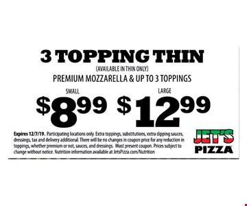 3 Topping thin (available in thin only) premium mozzarella & up to 3 toppings. Small $8.99 Large $12.99 Expires 12/7/19. Participating locations only. Extra toppings, substitutions, extra dipping sauces, dressings, tax and delivery additional. There will be no changes in coupon price for any reduction in toppings, whether premium or not, sauces, and dressings. Must present coupon. Prices subject to change without notice. Nutrition information available at JetsPizza.com/Nutrition