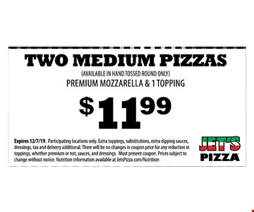 Two medium pizzas. (Available in hand tossed round only) premium mozzarella & 1 topping $11.99 Expires 12/7/19. Participating locations only. Extra toppings, substitutions, extra dipping sauces, dressings, tax and delivery additional. There will be no changes in coupon price for any reduction in toppings, whether premium or not, sauces, and dressings. Must present coupon. Prices subject to change without notice. Nutrition information available at JetsPizza.com/Nutrition