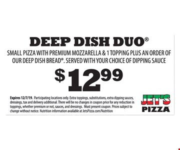 $12.99 Deep Dish Duo. Small pizza with premium mozzarella & 1 topping plus an order of Our deep dish bread. Served with your choice of dipping sauce. Expires 12/7/19. Participating locations only. Extra toppings, substitutions, extra dipping sauces, dressings, tax and delivery additional. There will be no changes in coupon price for any reduction in toppings, whether premium or not, sauces, and dressings. Must present coupon. Prices subject to change without notice. Nutrition information available at JetsPizza.com/Nutrition.