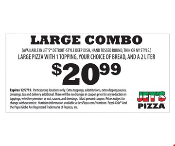 $20.99 Large Combo. Large pizza with 1 topping, your choice of bread, and a 2 liter. (Available in jet's detroit-style deep dish, hand tossed round, thin or ny style.) Expires 12/7/19. Participating locations only. Extra toppings, substitutions, extra dipping sauces, dressings, tax and delivery additional. There will be no changes in coupon price for any reduction in toppings, whether premium or not, sauces, and dressings. Must present coupon. Prices subject to change without notice. Nutrition information available at JetsPizza.com/Nutrition.