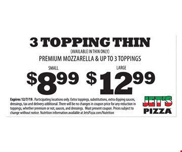3 Topping Thin - Small $8.99 or Large $12.99. Premium mozzarella & up to 3 toppings. (Available in thin only). Expires 12/7/19. Participating locations only. Extra toppings, substitutions, extra dipping sauces, dressings, tax and delivery additional. There will be no changes in coupon price for any reduction in toppings, whether premium or not, sauces, and dressings. Must present coupon. Prices subject to change without notice. Nutrition information available at JetsPizza.com/Nutrition.