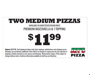 $11.99 Two Medium Pizzas. Premium mozzarella & 1 topping. (Available in hand tossed round only). Expires 12/7/19. Participating locations only. Extra toppings, substitutions, extra dipping sauces, dressings, tax and delivery additional. There will be no changes in coupon price for any reduction in toppings, whether premium or not, sauces, and dressings. Must present coupon. Prices subject to change without notice. Nutrition information available at JetsPizza.com/Nutrition.