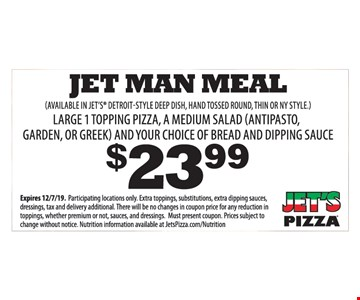 $23.99 Jet man Meal. Large 1 topping pizza, a medium salad (antipasto, garden, or greek) and your choice of bread and dipping sauce. (available in jet's Detroit-Style deep dish, hand tossed round, thin or NY style.) Expires 12/7/19. Participating locations only. Extra toppings, substitutions, extra dipping sauces, dressings, tax and delivery additional. There will be no changes in coupon price for any reduction in toppings, whether premium or not, sauces, and dressings. Must present coupon. Prices subject to change without notice. Nutrition information available at JetsPizza.com/Nutrition.